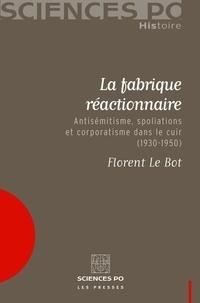 Florent Le Bot - La fabrique réactionnaire - Antisémitisme, spoliations et corporatisme dans le cuir (1930-1950).