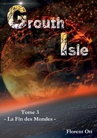 Florent Ott - Grouth Isle Tome 3 : La fin des mondes.
