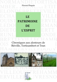 Florent Ploquin - Le patrimoine de l'esprit - Chroniques aux alentours de Biéville, Tortisambert et Trun.