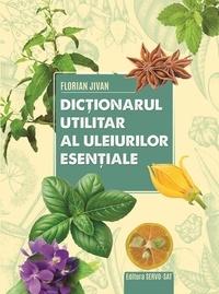 Florian Jivan - Dictionarul utilitar al uleiurilor esentiale - editie ilustrata.