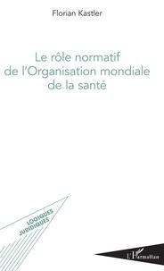 Florian Kastler - Le rôle normatif de l'Organisation mondiale de la santé.