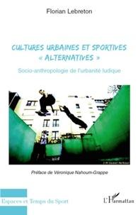 """Florian Lebreton - Cultures urbaines et sportives """"alternatives"""" - Socio-anthropologie de l'urbanité ludique."""