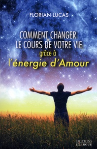 Florian Lucas - Comment changer le cours de votre vie grâce à l'énergie d'Amour.