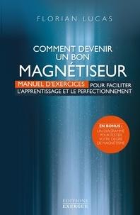 Florian Lucas - Comment devenir un bon magnétiseur - Manuel d'exercices pour faciliter l'aprentissage et le perfectionnement.