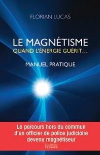 Florian Lucas - Le magnétisme, quand l'énergie guérit - Manuel pratique.