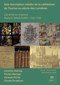 Florian Mariage et Claude Sorgeloos - Une description inédite de la cathédrale de Tournai au siècle des Lumières. - Les écrits du chanoine Denis-D. Waucquier, 1742-1752.