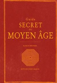Florian Meunier - Guide secret du Moyen-Age - Le Moyen Age redécouvert.