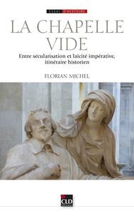 Florian Michel - La chapelle vide - Entre sécularisation et laïcité impérative, itinéraire historien.
