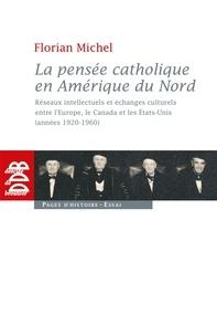 Florian Michel - La pensée catholique en Amérique du Nord - Réseaux intellectuels et échanges culturels entre l'Europe, le Canada et les Etats-Unis (années 1920.