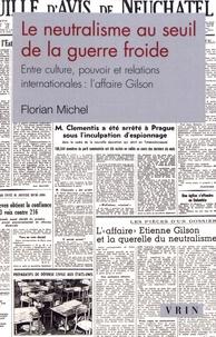 Florian Michel - Le neutralisme au seuil de la guerre froide - Entre culture, pouvoir et relations internationales : l'affaire Gilson.