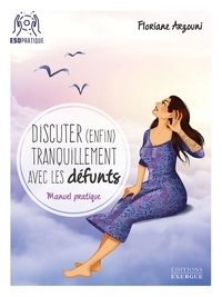 Floriane Arzouni - Discuter (enfin) tranquilement avec les défunts - Manuel pratique.