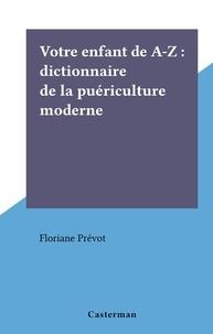 Floriane Prevot - Votre enfant de A-Z : dictionnaire de la puériculture moderne.