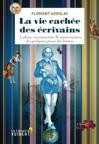 Florient Azoulay - La vie cachée des écrivains - Lubies, excentricités & autres mésaventures de quelques génies des lettres.
