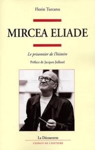 Florin Turcanu - Mircea Eliade - Le prisonnier de l'histoire.