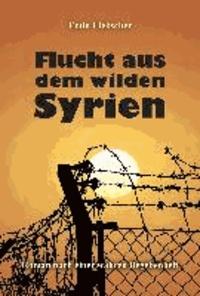 Flucht aus dem wilden Syrien - Roman nach einer wahren Begebenheit.