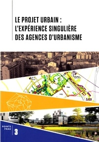 FNAU - Le projet urbain : l'expérience singulière des agences d'urbanisme.