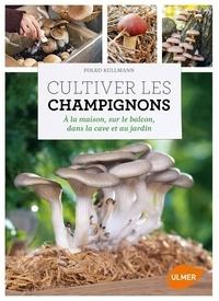 Folko Kullmann - Cultiver les champignons - A la maison, sur le balcon, dans la cave et au jardin.