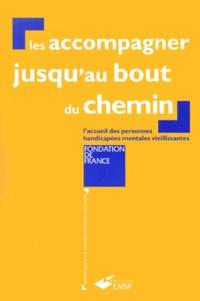 Fondation de France et  Collectif - Les accompagner jusqu'au bout du chemin - L'accueil des personnes handicapées mentales vieillissantes.