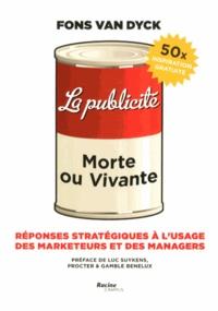 La publicité : morte ou vivante- Réponses stratégiques à l'usage des marketeurs et des managers - Fons Van Dyck  