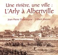 Gilbert Maistre et Jean-Pierre Dubourgeat - Cahiers du Vieux Conflans N° 163 : Une rivière, une ville : l'Arly à Albertville.