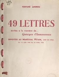 Fortuné Andrieu - 49 lettres écrites à la manière de Georges Clemenceau - Envoyées au Maréchal Pétain, chef de l'État, du 13 juin 1940 au 26 avril 1945.