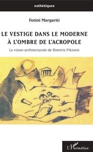Fotini Margariti - Le vestige dans le moderne à l'ombre de l'Acropole - La vision architecturale de Dimitris Pikionis.