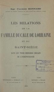 Fourier Bonnard - Les relations de la famille ducale de Lorraine et du Saint-Siège dans les trois derniers siècles de l'indépendance.