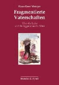 Fragmentierte Vaterschaften - Über die Liebe und die Aggression des Vaters.
