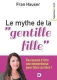 """Fran Hauser - Le mythe de la """"""""gentille fille"""""""" - Pas besoin d'être une emmerdeuse pour faire carrière !."""