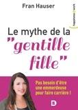"""Fran Hauser - Le mythe de la """"gentille fille"""" - Pas besoin d'être une emmerdeuse pour faire carrière !."""
