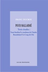 Franc Ducros - Pour Mallarmé. Trois études : Toast funèbre / Le tombeau de Charles Beaudelaire / Un Coup de Dés.