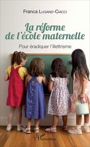 La réforme de l'école maternelle- Pour éradiquer l'illettrisme - Franca Lugand-Ciacci |