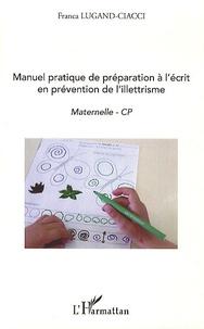 Manuel pratique de préparation à l'écrit en prévention de l'illettrisme- Maternelle - CP - Franca Lugand-Ciacci |