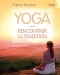 France Bastien - Yoga - Rencontrer la tradition.
