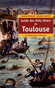 France Berlioz et Bruno Vincens - Guide des faits divers de Toulouse - Du Moyen Age à nos jours.