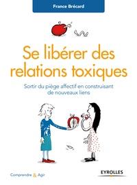 France Brécard - Se libérer des relations toxiques - Sortir du piège affectif en construisant de nouveaux liens.