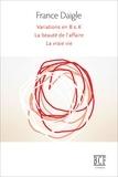 France Daigle - Variations en B & K suivi de Tending Towards the Horizontal suivi de La beauté de l'affaire suivi de La vraie vie.