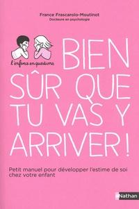 France Frascarolo-Moutinot - Bien sûr que tu vas y arriver ! - Petit manuel pour développer l'estime de soi chez votre enfant.