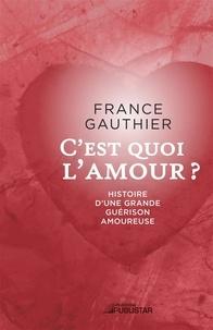 France Gauthier - C'est quoi l'amour - Histoire d'une grande guérison amoureuse.