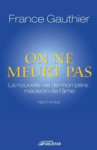 France Gauthier - On ne meurt pas - La nouvelle vie de mon père : médecin de l'âme.