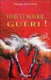 France Gauthier - Vivre et mourir... guéri ! - Histoire d'une grande résurrection.