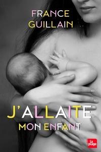 J'allaite mon enfant - France Guillain |