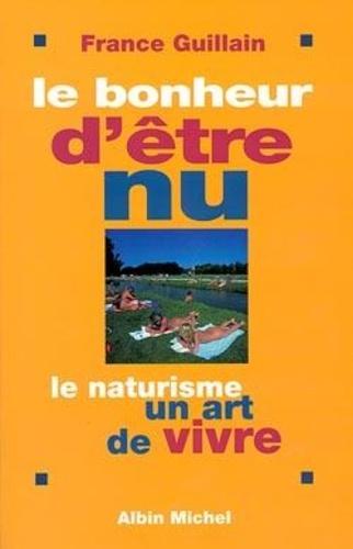 France Guillain - Le bonheur d'être nu - Le naturisme, un art de vivre.
