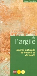 Le petit guide de l'argile.- Source naturelle de beauté et de santé - France Guillain  