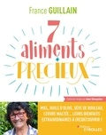 France Guillain - Les 7 aliments qui vont doper votre santé - Miel, huile d'olive, sève de bouleau, levure maltée... leurs bienfaits extraordinaires à (re)découvrir !.