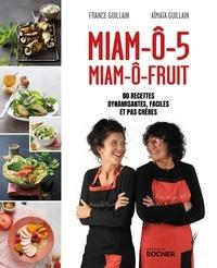 France Guillain et Aïmata Guillain - Miam-ô-5, miam-ô-fruit - 80 recettes dynamisantes, faciles et pas chères.