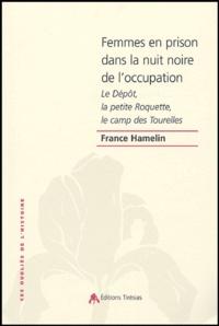 France Hamelin - Femmes en prison dans la nuit noire de l'occupation - Le Dépôt, la petite Roquette, le camp des Tourelles.