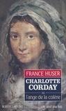 France Huser et Marie-Josèphe Guers - Charlotte Corday - Ou L'ange de la colère.