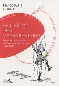 Se libérer des manipulateurs- Reprendre sa vie en main par l'approche psychologique et spirituelle - France-Marie Chauvelot |