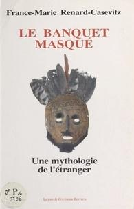 France-Marie Renard-Casevitz - Le Banquet masqué : une mythologie de l'étranger.